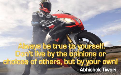 Always be true to yourself. Don't live by the opinions or choices of others, but by your own!