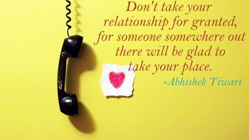 Don't take your relationship for granted, for someone somewhere out there will be glad to take your place.
