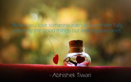 When you love someone, learn to love them fully, not only the good things but also the bad ones.