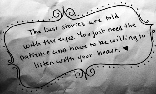 The best stories are told with the eyes. You just need the patience and have to be willing to listen with your heart.