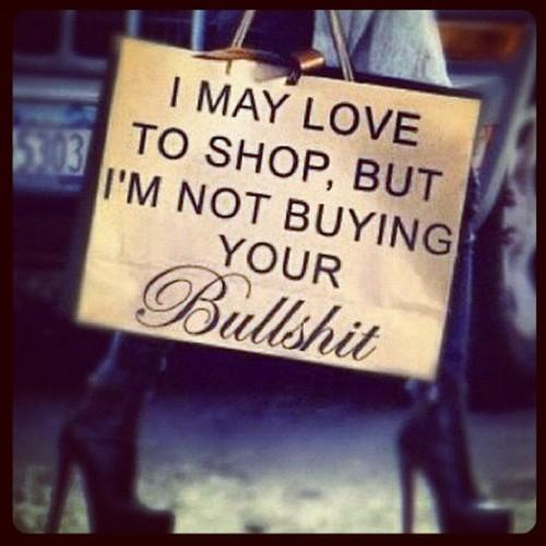 I may love to shop, but I'm not buying your bullshit.