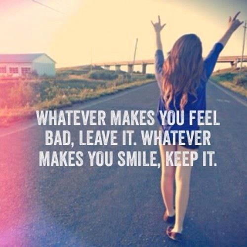 Whatever makes you feel bad, Leave it. Whatever makes you smile, Keep it. Simple as that.