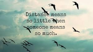 Distance means so little when someone means so much.