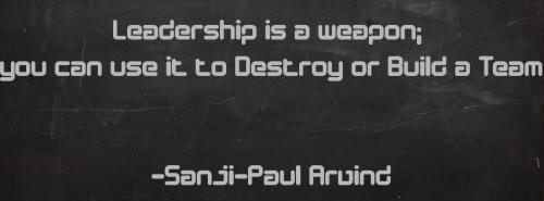 Leadership is a weapon; you can use it to Destroy or Build a Team.
