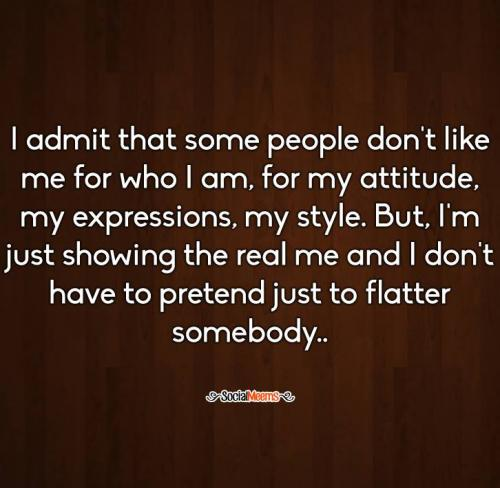 I admit that some people don't like me for who I am, for my attitude, my expression, my style. But I am just showing the real me and I don't have to pretend just to flatter somebody.