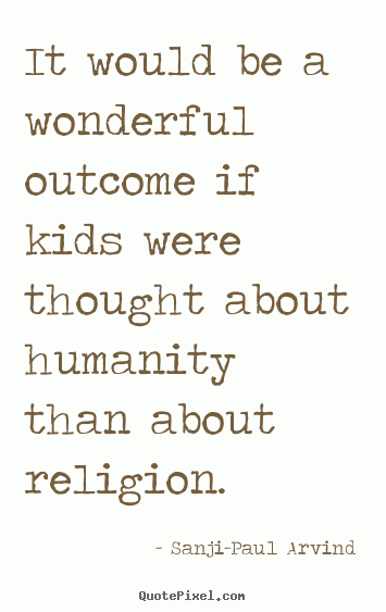 It would be a wonderful outcome if kids were thought about humanity than about religion...