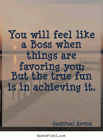 You will feel like a Boss when things are favoring you; but the true fun is in achieving it...