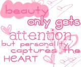 Beauty only captures attention but personality captures the heart.