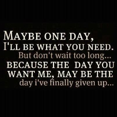 Maybe one day I'll be what you need. But don't wait too long... because the day you want me, may be the day I've finally given up.