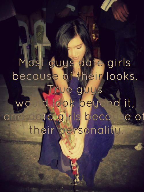 Most guys date girls because of their looks. True guys would look beyond it, and date girls because of their personality.