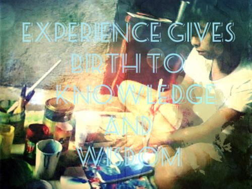 EXPERIENCE GIVES BIRTH TO KNOWLEDGE  AND WISDOM