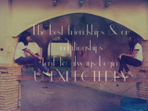 The best friendships & or relationships tent to always begin UNEXPECTEDLY