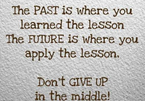 the past is where you learned the lesson the FUTURE is where you apply the lesson.  DON'T GIVE UP IN THE MIDDLE! :)
