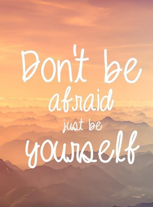 Dont be afraid just be yourself!