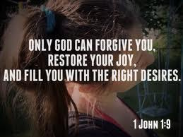 Only God can forgive you, restore your joy, and fill you with the right desires. - 1 John 1:9