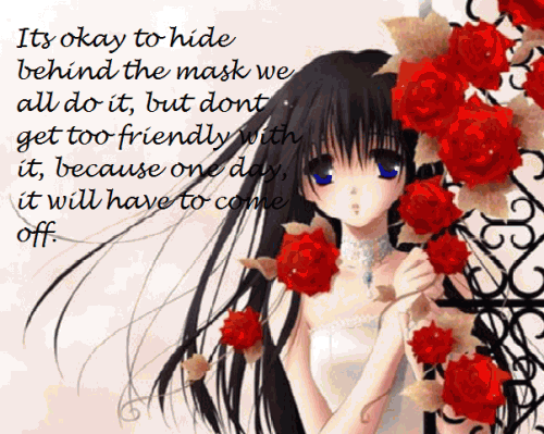 It's okay to hide behind the mask sometimes we all do it, but don't get too friendly with it, because one day it will have to come off.