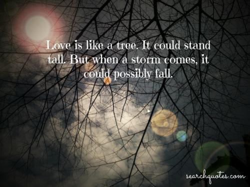Love Is Like A Tree. It Could Stand Tall. But When A Storm