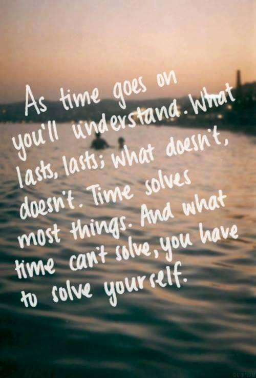 As time goes on you'll understand. What lasts, lasts; what doesn't, doesn't. Time solves most things and what most time can't solve, you have to solve yourself.