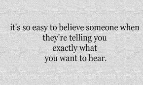 It's so easy to believe someone when they're telling you exactly what you want to hear.