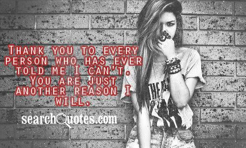 Thank you to every person who has ever told me I can't. You are just another reason I will.